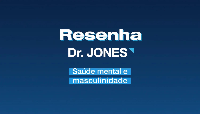 Imagem em fundo azul-escuro e azul-claro em degradê mostra o letreiro: Resenha Dr. JONES, em letras brancas. Saúde Mental e Masculinidade, em letras brancas e fundo ciano nas letras.