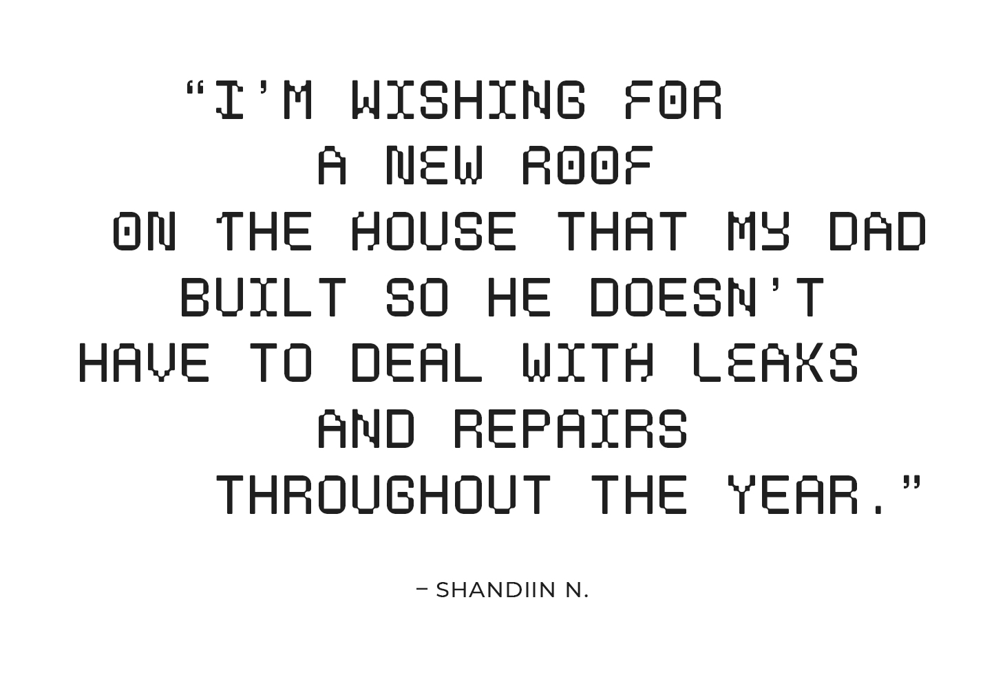 """""""I'm wishing for a new roof on the house that my dad built so he doesn't have to deal with leaks and other fixes on his own throughout the year."""" – Shandiin N."""