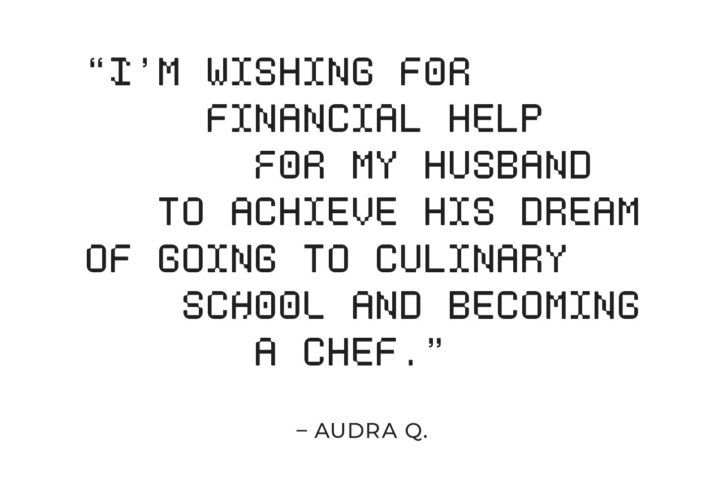 """""""I'm wishing for financial help for my hardworking husband to achieve his dream of going to culinary school and becoming a chef."""" – Audra Q."""