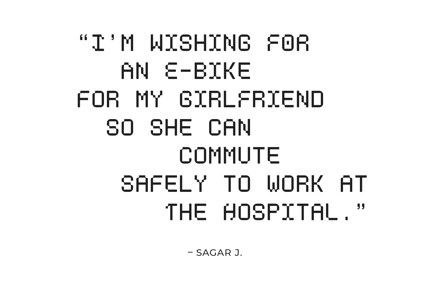 """""""I'm wishing for an e-bike for my girlfriend so she can commute safely to work at the hospital."""" – Sagar J."""