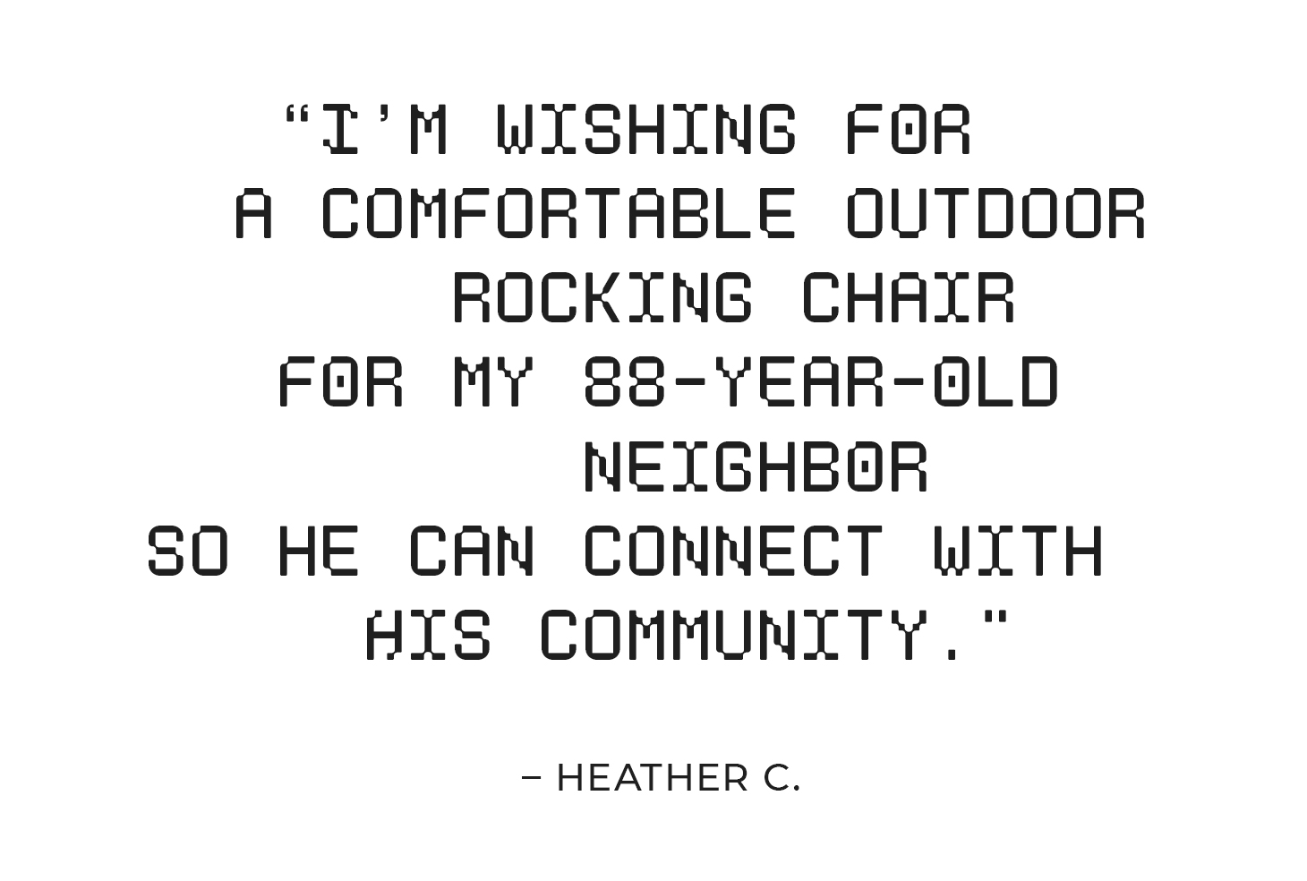 """""""I'm wishing for a comfortable outdoor rocking chair for my 88-year-old neighbor so he can connect with his community."""" – Heather C."""