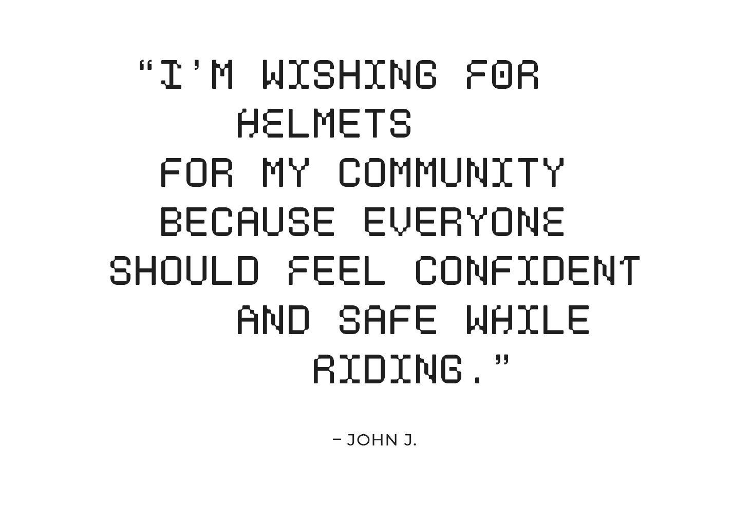 """""""I'm wishing for helmets for my community because everyone should feel comfortable, confident, and safe while riding."""" – John J."""