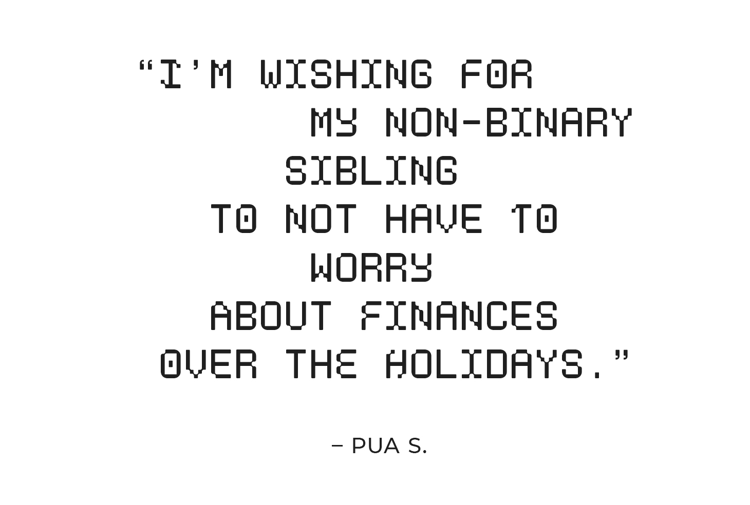 """""""I'm wishing for my non-binary sibling to not have to worry about finances over the holidays."""" – Pua S."""