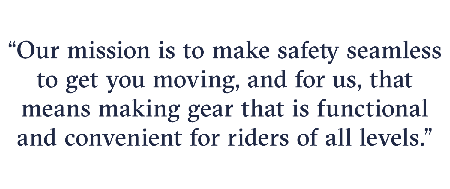 Our mission is to make safety seamless to get you moving, and for us, that means making gear that is functional and convenient for riders of all levels.