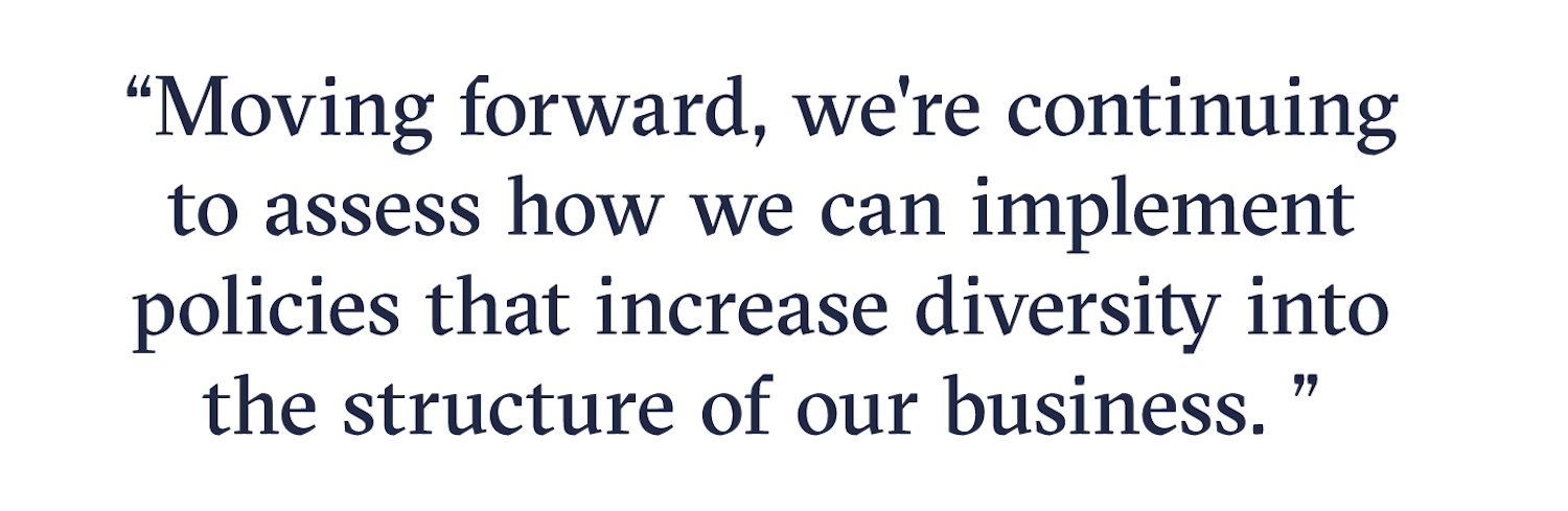 Moving forward, we're continuing to assess how we can implement policies that increase diversity into the structure of our business.