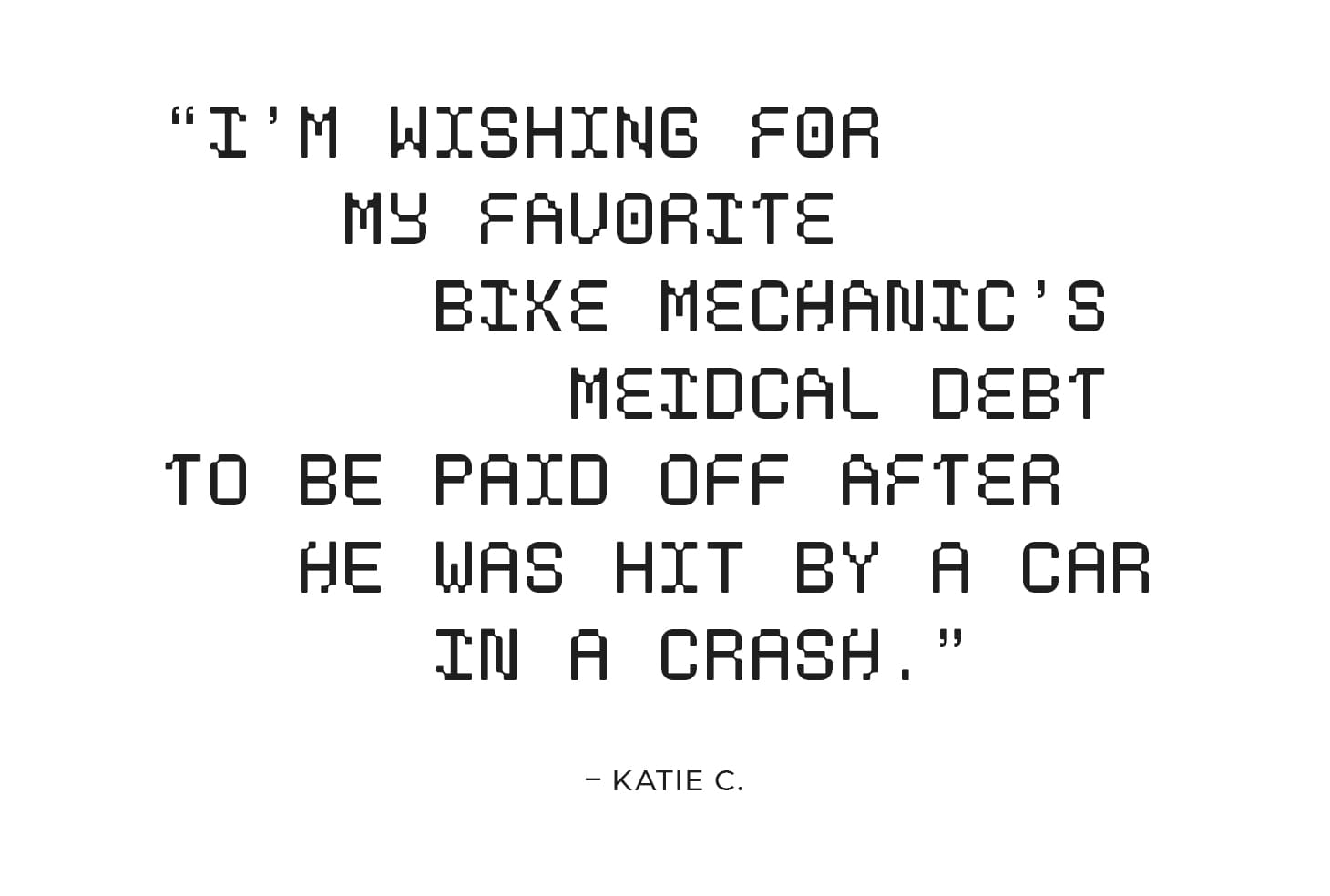 """""""I'm wishing for my favorite bike mechanic's medical debt to be paid off after he was hit by a car in a crash."""" – Katie C."""