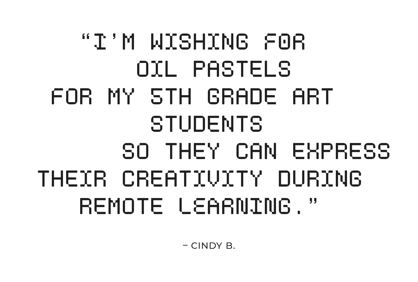 """""""I'm wishing for oil pastels for my 5th grade art students so they can express their creativity during remote learning."""" – Cindy B."""